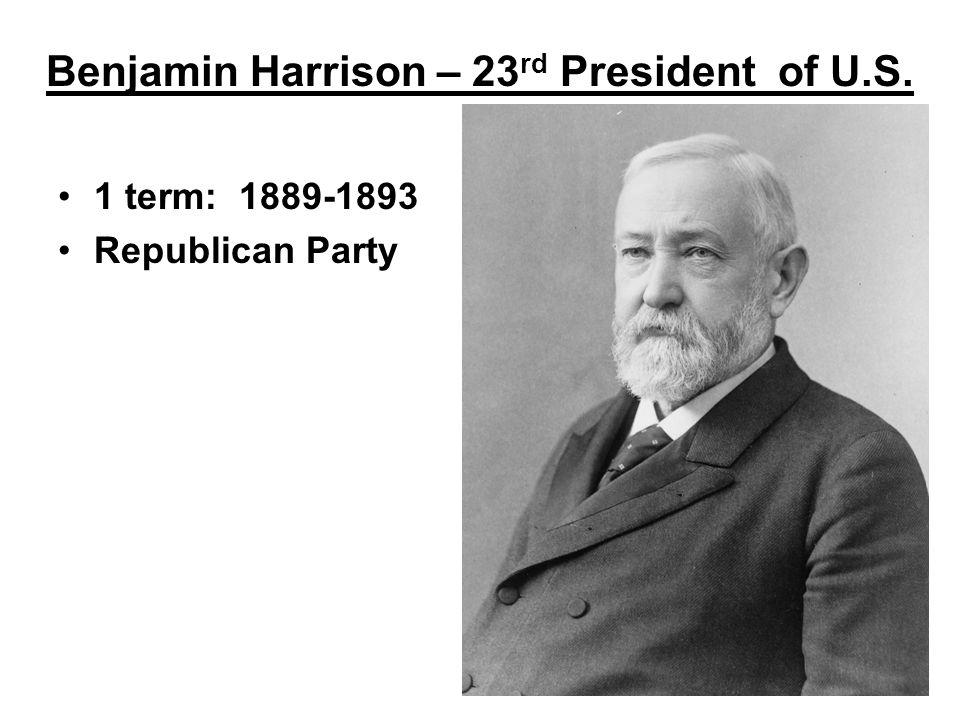 Benjamin Harrison – 23 rd President of U.S. 1 term: 1889-1893 Republican Party