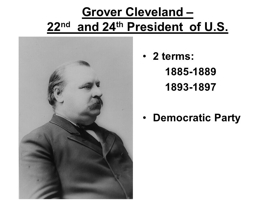 Grover Cleveland – 22 nd and 24 th President of U.S. 2 terms: 1885-1889 1893-1897 Democratic Party
