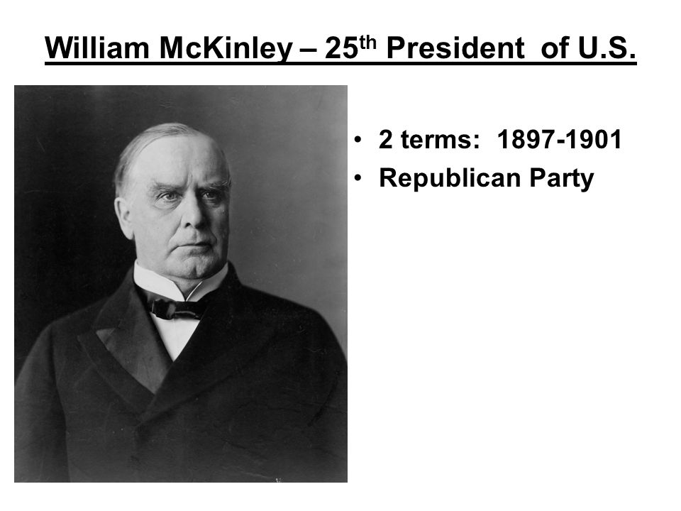 William McKinley – 25 th President of U.S. 2 terms: 1897-1901 Republican Party