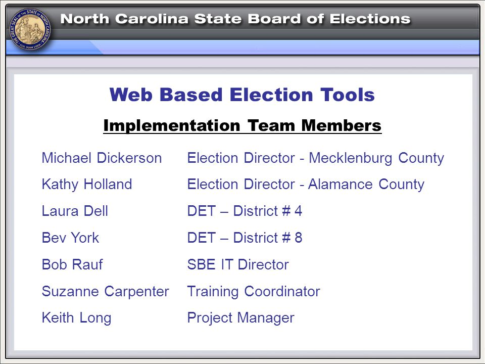 Web Based Election Tools Implementation Team Members Michael DickersonElection Director - Mecklenburg County Kathy HollandElection Director - Alamance County Laura DellDET – District # 4 Bev YorkDET – District # 8 Bob RaufSBE IT Director Suzanne CarpenterTraining Coordinator Keith LongProject Manager