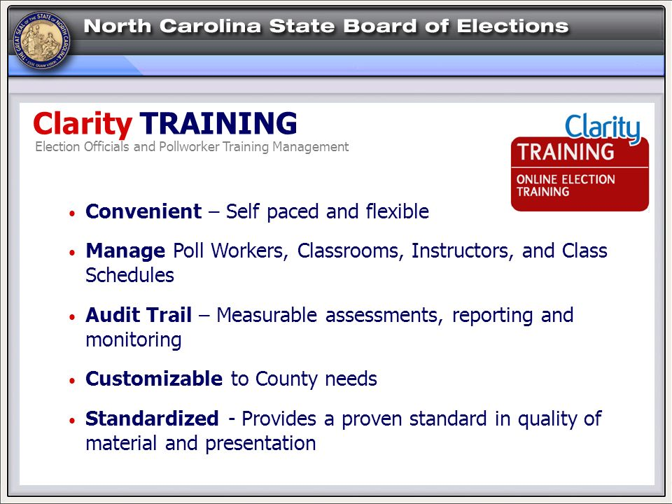 Clarity TRAINING Convenient – Self paced and flexible Manage Poll Workers, Classrooms, Instructors, and Class Schedules Audit Trail – Measurable assessments, reporting and monitoring Customizable to County needs Standardized - Provides a proven standard in quality of material and presentation Election Officials and Pollworker Training Management