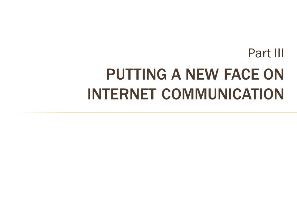 Part III PUTTING A NEW FACE ON INTERNET COMMUNICATION