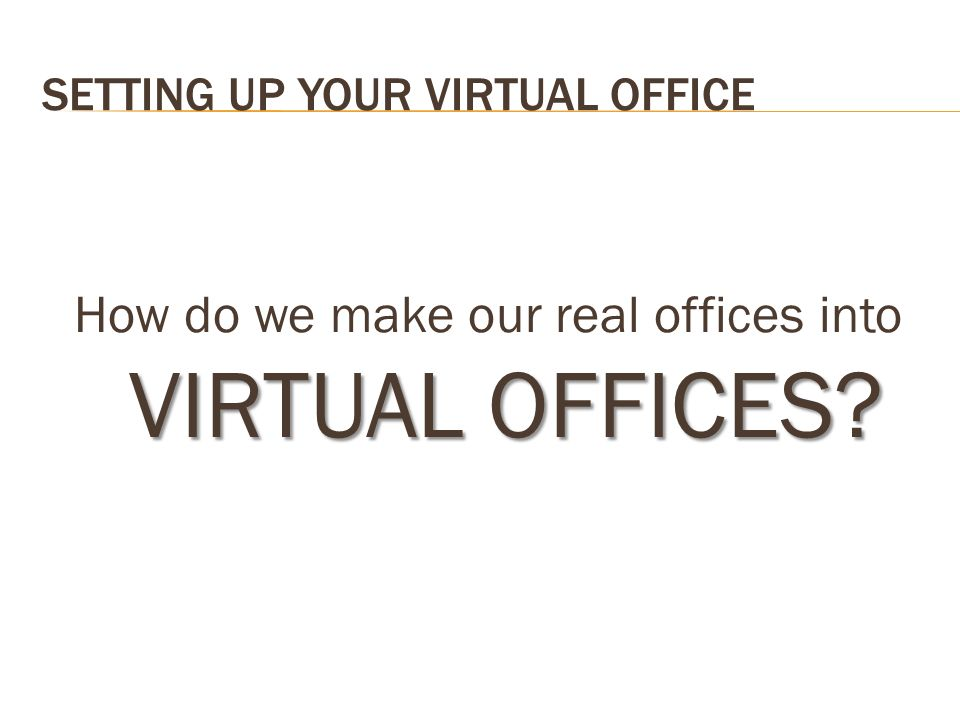 SETTING UP YOUR VIRTUAL OFFICE VIRTUAL OFFICES? How do we make our real offices into VIRTUAL OFFICES?