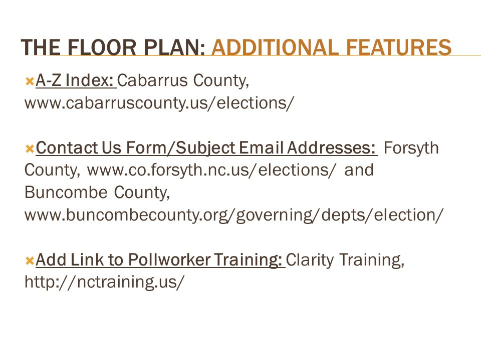 THE FLOOR PLAN: ADDITIONAL FEATURES A-Z Index: Cabarrus County, www.cabarruscounty.us/elections/ Contact Us Form/Subject Email Addresses: Forsyth County, www.co.forsyth.nc.us/elections/ and Buncombe County, www.buncombecounty.org/governing/depts/election/ Add Link to Pollworker Training: Clarity Training, http://nctraining.us/