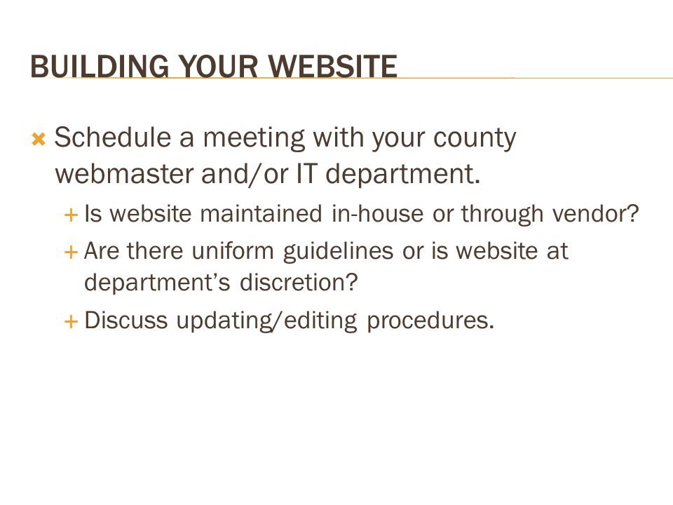 BUILDING YOUR WEBSITE Schedule a meeting with your county webmaster and/or IT department. Is website maintained in-house or through vendor? Are there