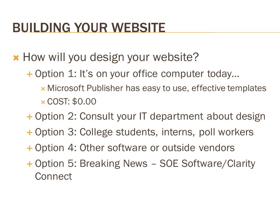 BUILDING YOUR WEBSITE How will you design your website? Option 1: Its on your office computer today… Microsoft Publisher has easy to use, effective te