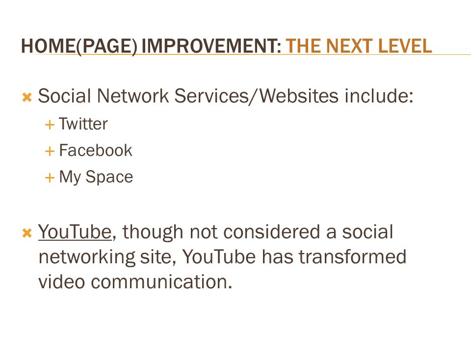 HOME(PAGE) IMPROVEMENT: THE NEXT LEVEL Social Network Services/Websites include: Twitter Facebook My Space YouTube, though not considered a social net