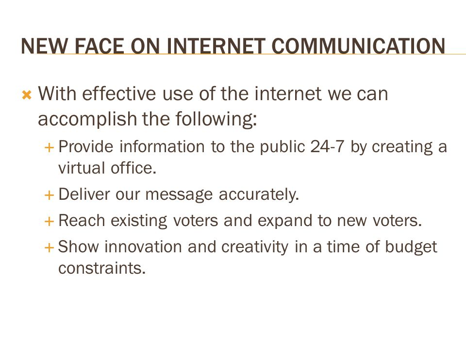 NEW FACE ON INTERNET COMMUNICATION With effective use of the internet we can accomplish the following: Provide information to the public 24-7 by creating a virtual office.