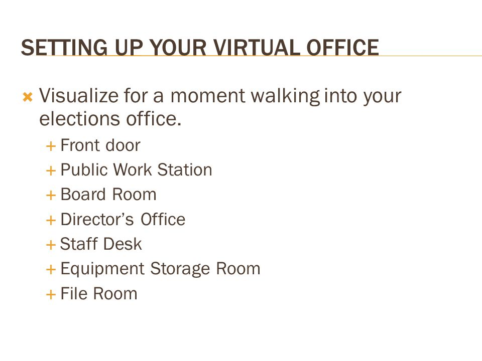 Visualize for a moment walking into your elections office. Front door Public Work Station Board Room Directors Office Staff Desk Equipment Storage Roo