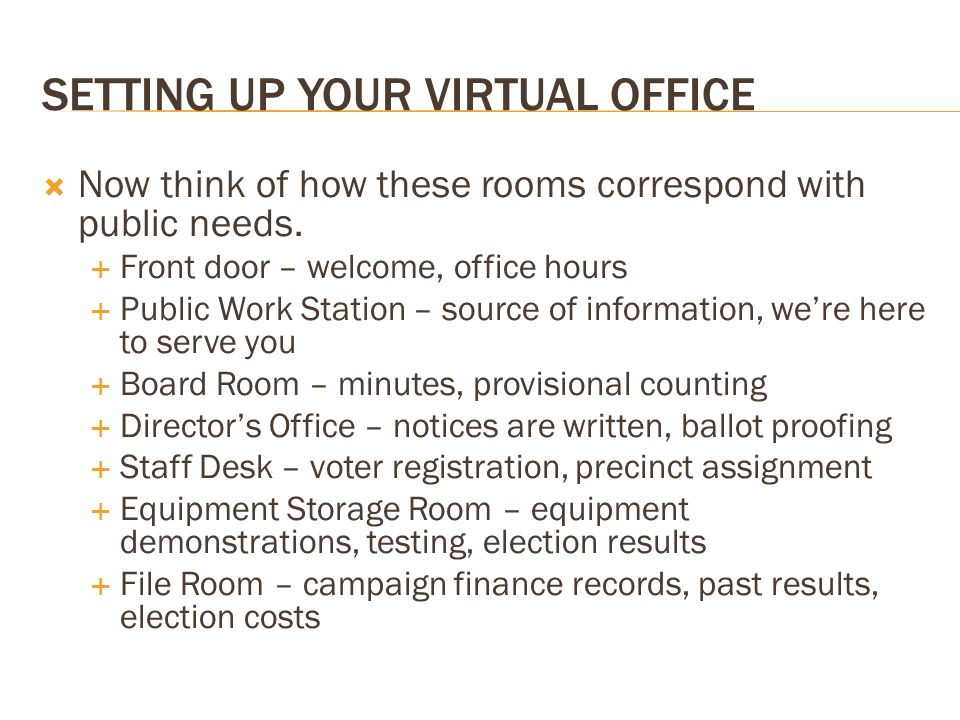 SETTING UP YOUR VIRTUAL OFFICE Now think of how these rooms correspond with public needs. Front door – welcome, office hours Public Work Station – sou