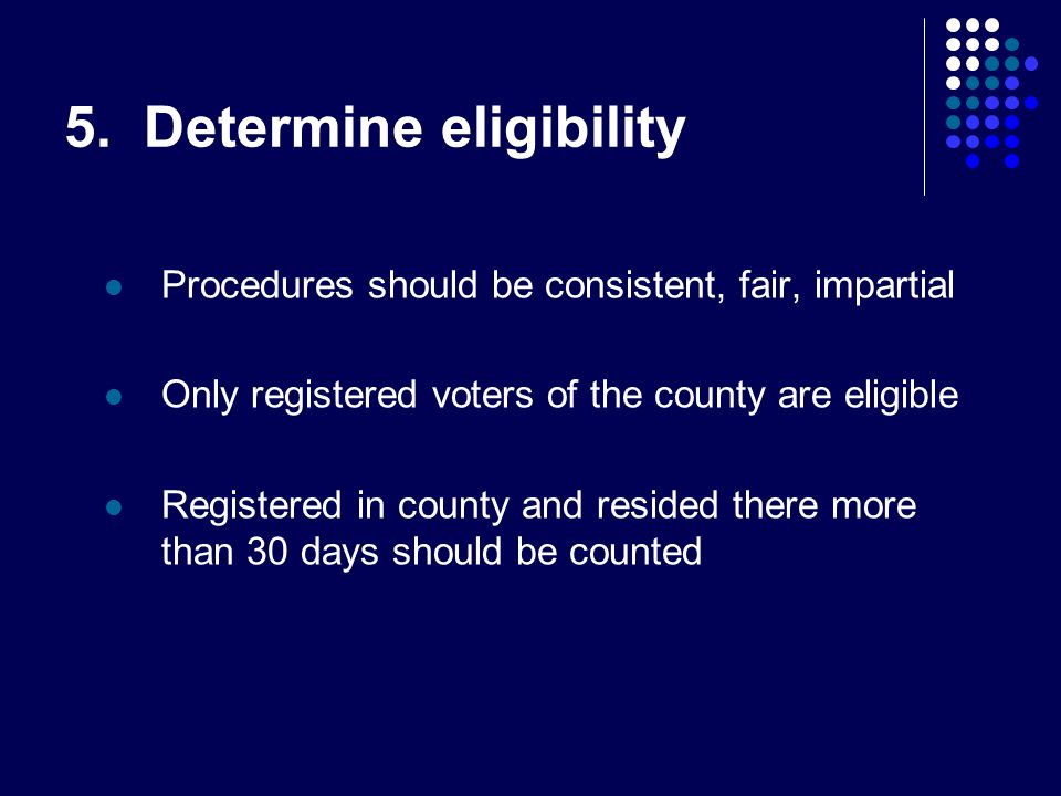 5. Determine eligibility Procedures should be consistent, fair, impartial Only registered voters of the county are eligible Registered in county and r