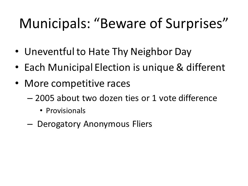Municipals: Beware of Surprises Uneventful to Hate Thy Neighbor Day Each Municipal Election is unique & different More competitive races – 2005 about