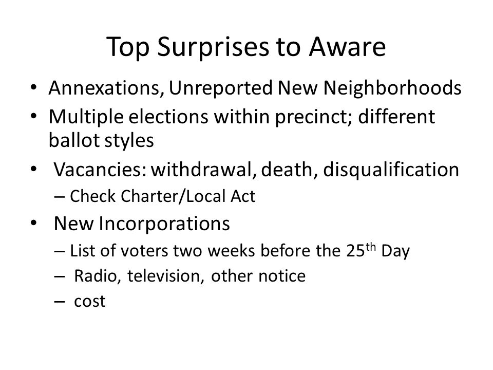 Top Surprises to Aware Annexations, Unreported New Neighborhoods Multiple elections within precinct; different ballot styles Vacancies: withdrawal, de