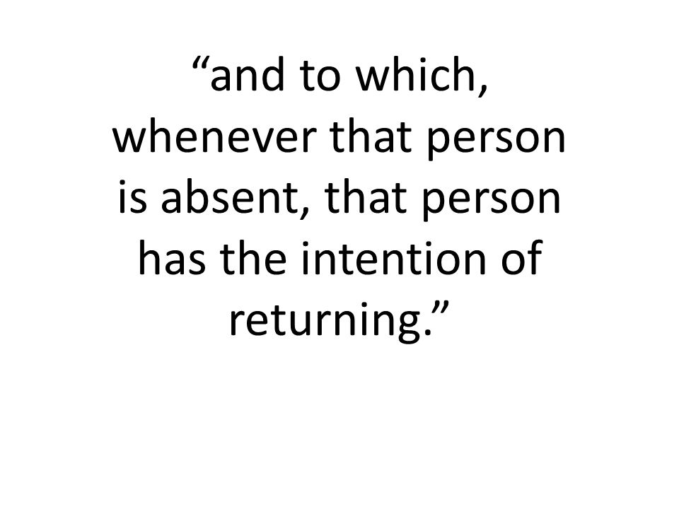 and to which, whenever that person is absent, that person has the intention of returning.