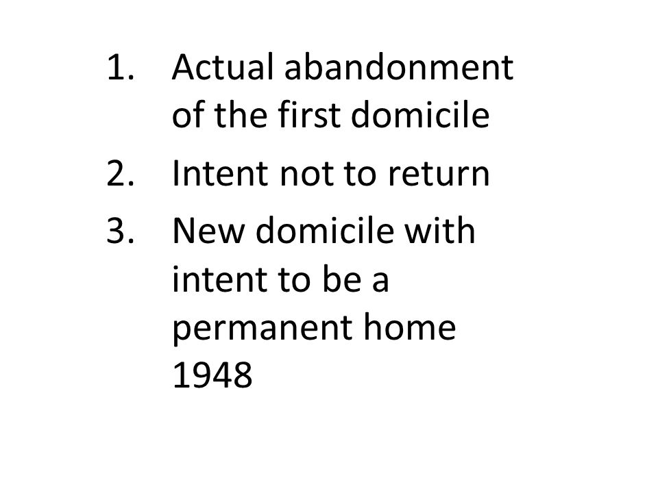1.Actual abandonment of the first domicile 2.Intent not to return 3.New domicile with intent to be a permanent home 1948