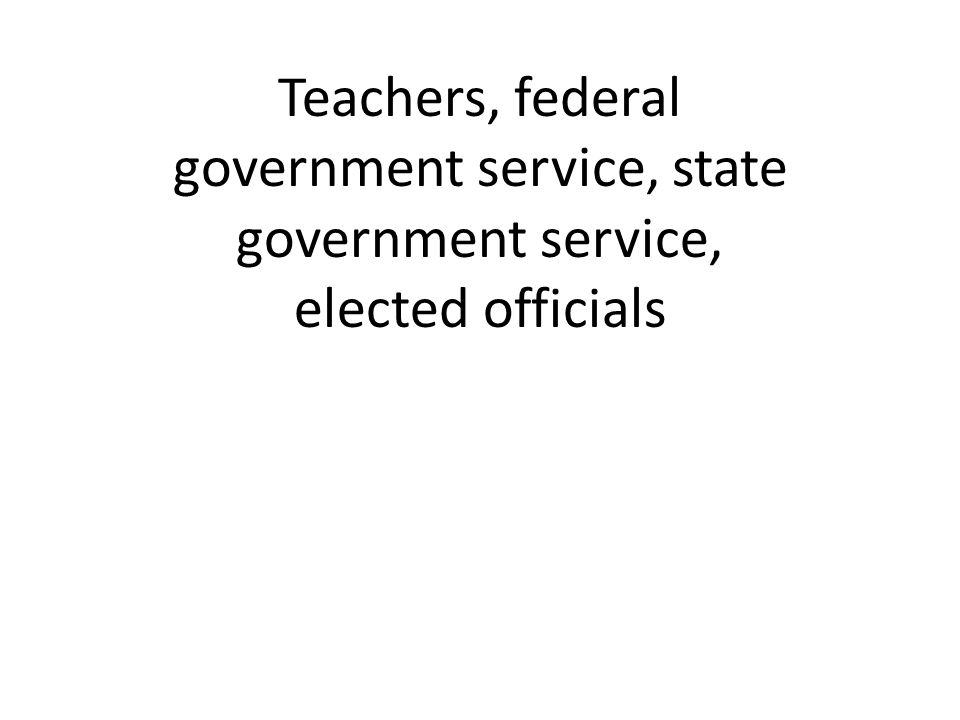Teachers, federal government service, state government service, elected officials