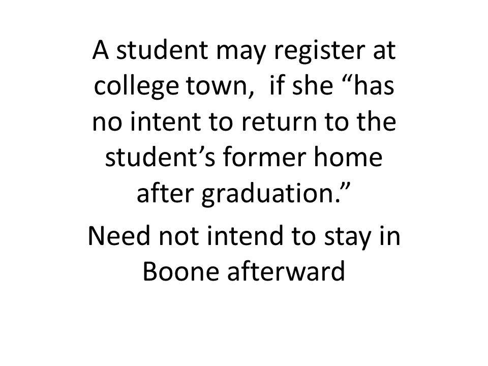 A student may register at college town, if she has no intent to return to the students former home after graduation. Need not intend to stay in Boone