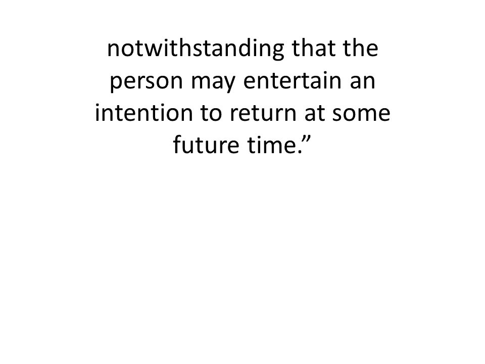 notwithstanding that the person may entertain an intention to return at some future time.