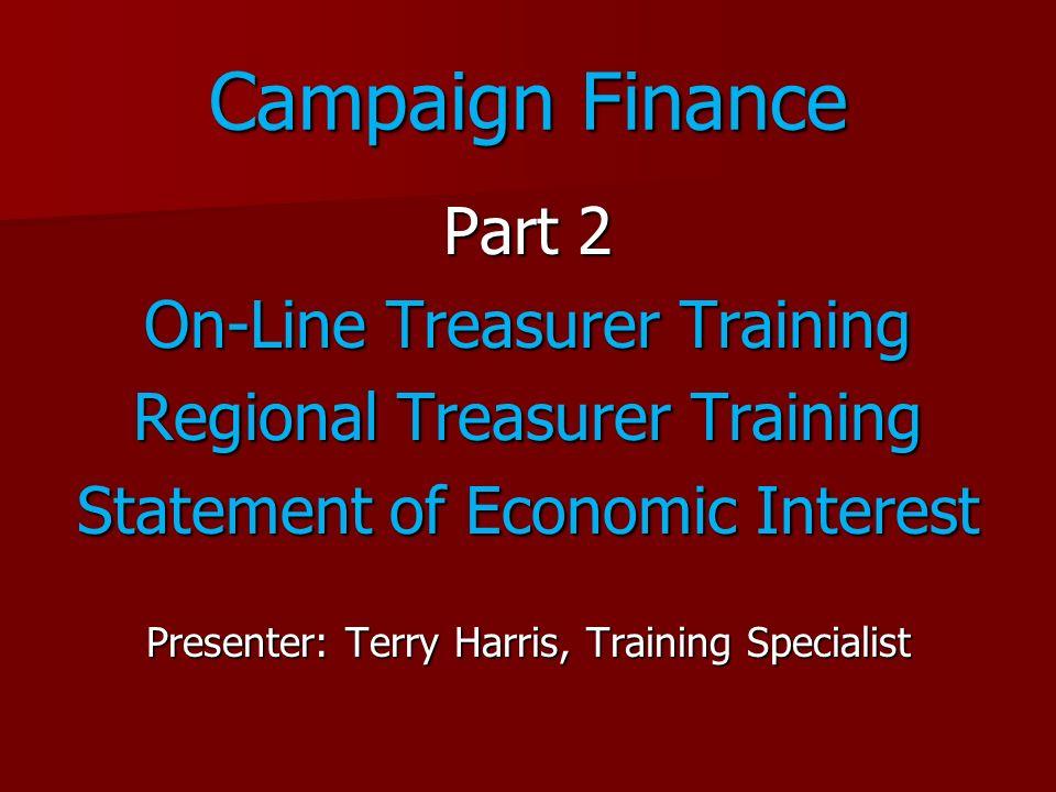 Campaign Finance Part 2 On-Line Treasurer Training Regional Treasurer Training Statement of Economic Interest Presenter: Terry Harris, Training Specia