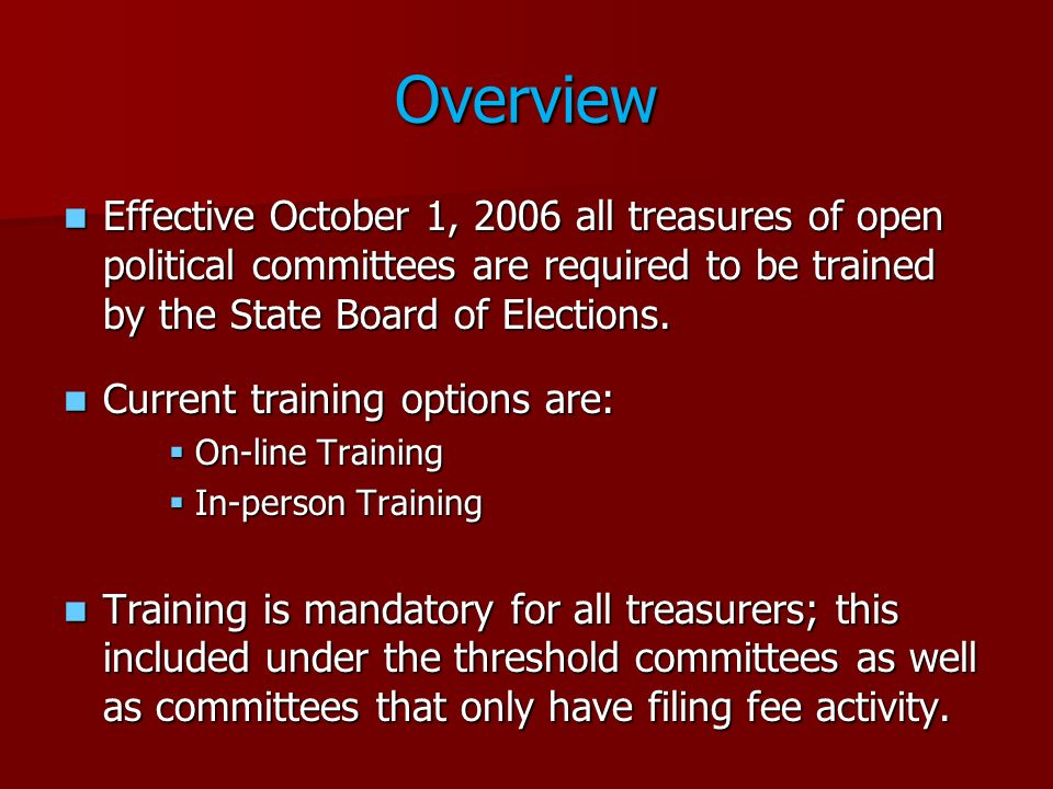 Overview Effective October 1, 2006 all treasures of open political committees are required to be trained by the State Board of Elections. Effective Oc