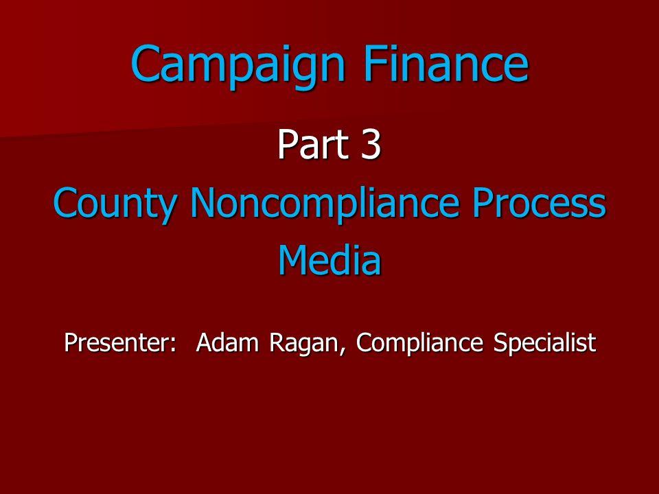 Campaign Finance Part 3 County Noncompliance Process Media Presenter: Adam Ragan, Compliance Specialist
