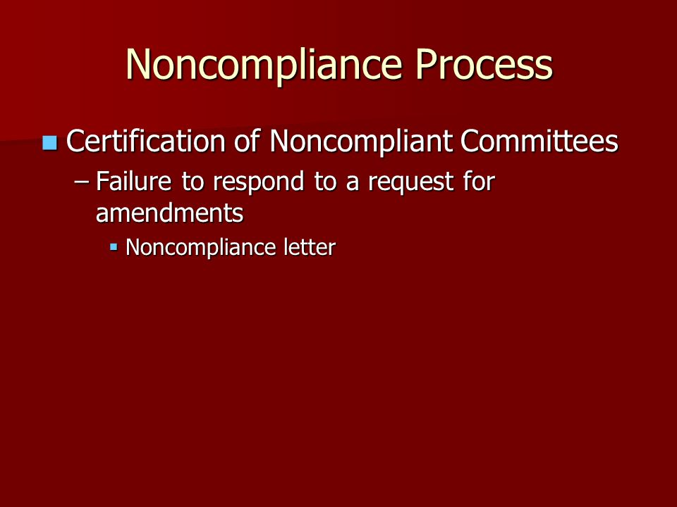 Certification of Noncompliant Committees Certification of Noncompliant Committees –Failure to respond to a request for amendments Noncompliance letter