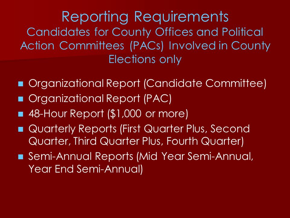 Reporting Requirements Candidates for County Offices and Political Action Committees (PACs) Involved in County Elections only Organizational Report (C