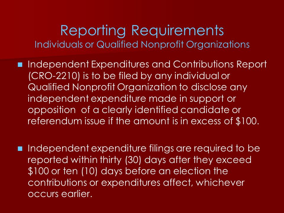 Reporting Requirements Individuals or Qualified Nonprofit Organizations Independent Expenditures and Contributions Report (CRO-2210) is to be filed by