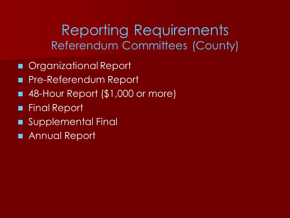 Reporting Requirements Referendum Committees (County) Organizational Report Pre-Referendum Report 48-Hour Report ($1,000 or more) Final Report Supplem