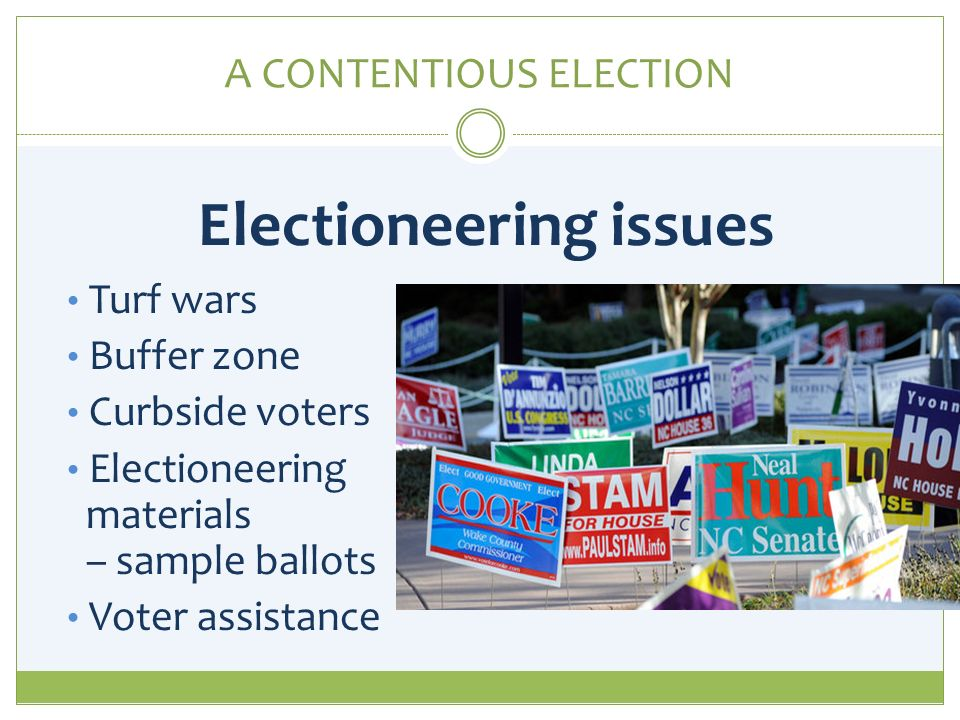 A CONTENTIOUS ELECTION Electioneering issues Turf wars Buffer zone Curbside voters Electioneering materials – sample ballots Voter assistance