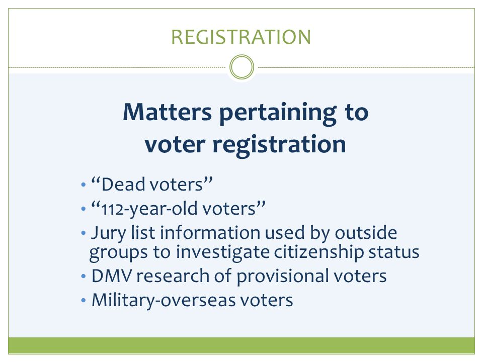 REGISTRATION Matters pertaining to voter registration Dead voters 112-year-old voters Jury list information used by outside groups to investigate citizenship status DMV research of provisional voters Military-overseas voters