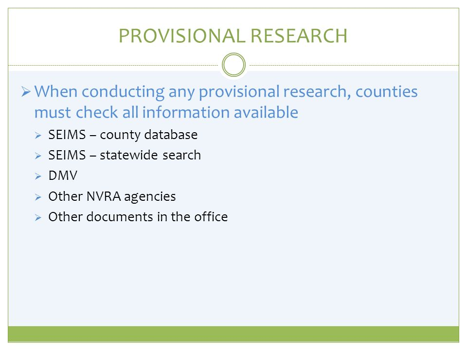 PROVISIONAL RESEARCH When conducting any provisional research, counties must check all information available SEIMS – county database SEIMS – statewide search DMV Other NVRA agencies Other documents in the office