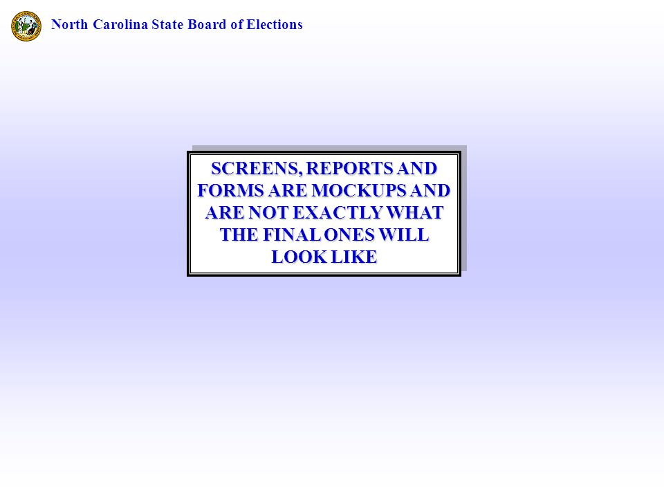 North Carolina State Board of Elections SCREENS, REPORTS AND FORMS ARE MOCKUPS AND ARE NOT EXACTLY WHAT THE FINAL ONES WILL LOOK LIKE