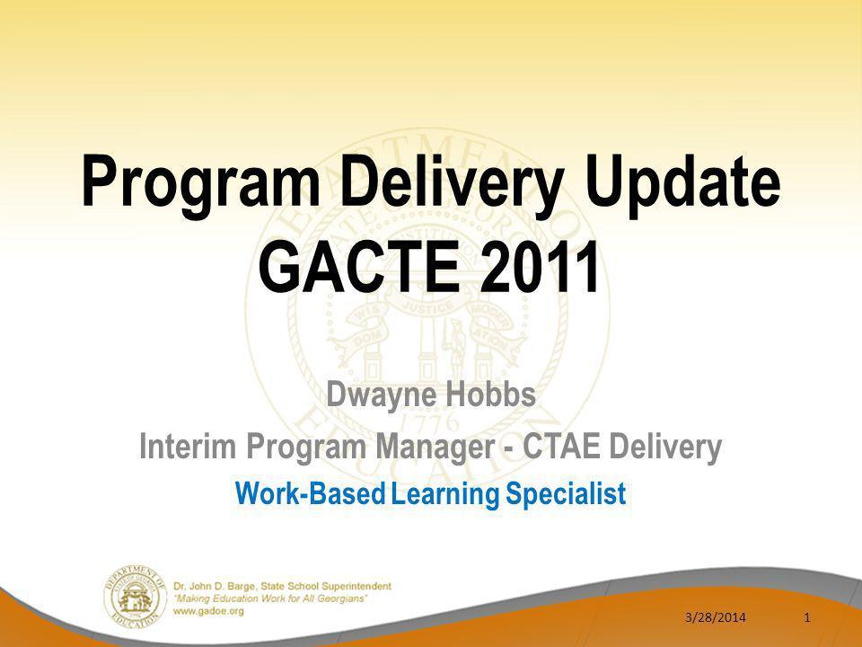 Dwayne Hobbs Interim Program Manager - CTAE Delivery Work-Based Learning Specialist 3/28/20141 Program Delivery Update GACTE 2011
