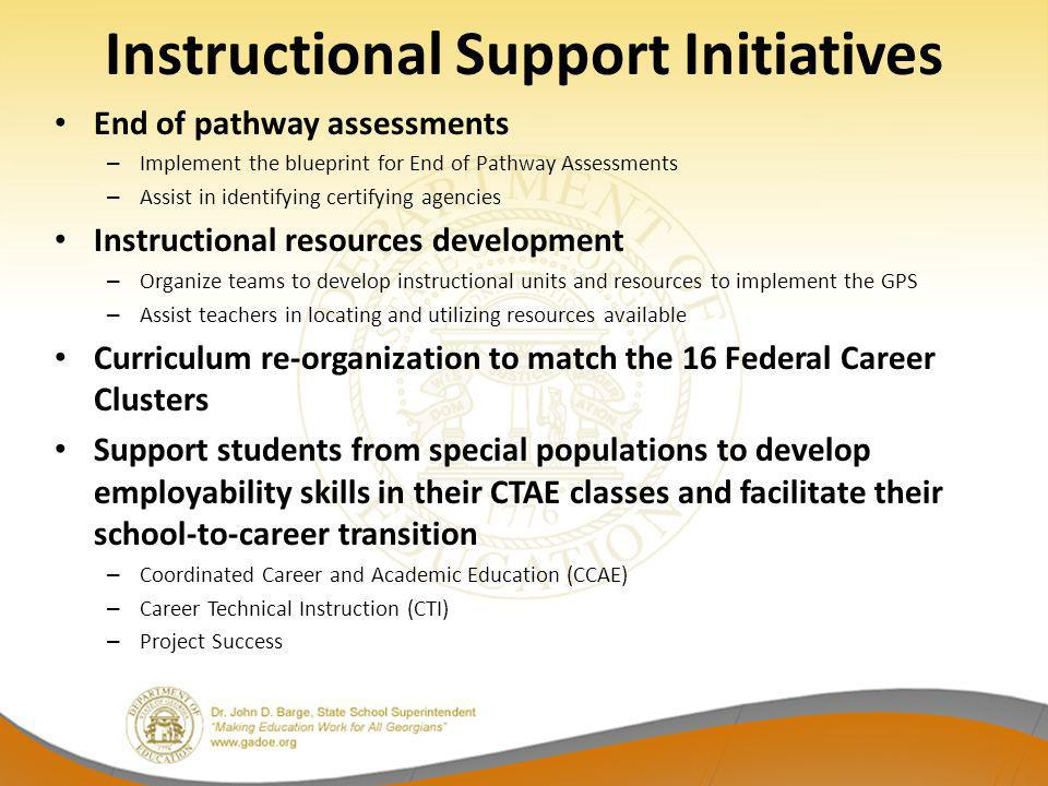 Instructional Support Initiatives End of pathway assessments – Implement the blueprint for End of Pathway Assessments – Assist in identifying certifying agencies Instructional resources development – Organize teams to develop instructional units and resources to implement the GPS – Assist teachers in locating and utilizing resources available Curriculum re-organization to match the 16 Federal Career Clusters Support students from special populations to develop employability skills in their CTAE classes and facilitate their school-to-career transition – Coordinated Career and Academic Education (CCAE) – Career Technical Instruction (CTI) – Project Success