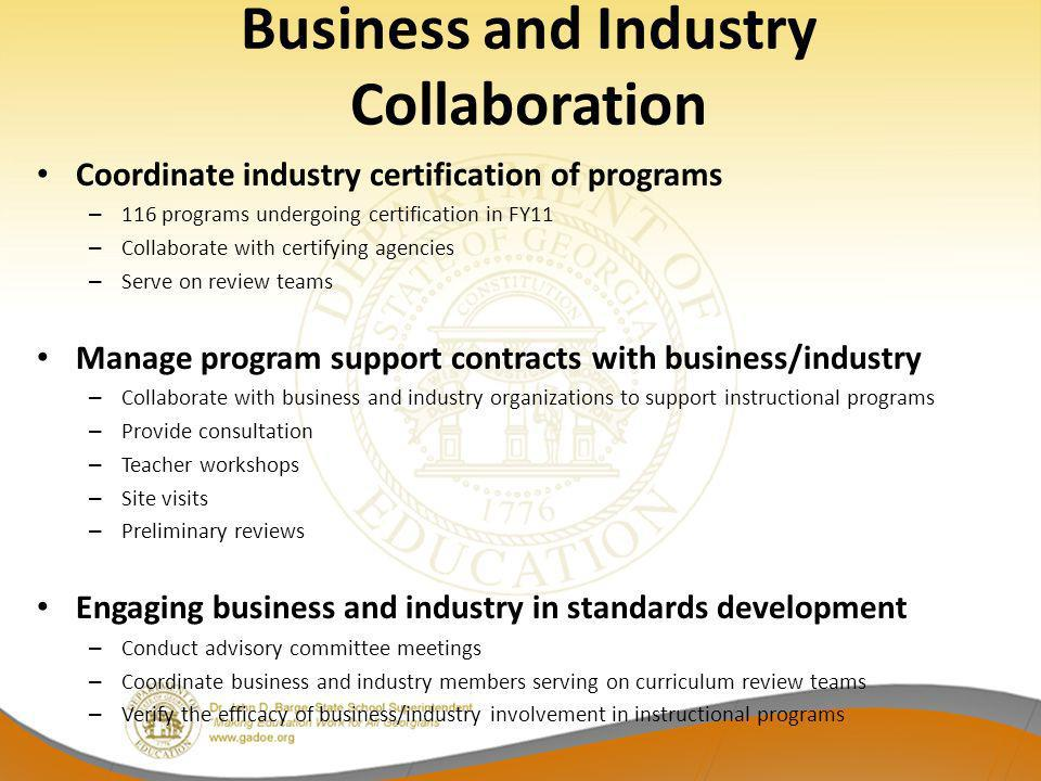 Business and Industry Collaboration Coordinate industry certification of programs – 116 programs undergoing certification in FY11 – Collaborate with certifying agencies – Serve on review teams Manage program support contracts with business/industry – Collaborate with business and industry organizations to support instructional programs – Provide consultation – Teacher workshops – Site visits – Preliminary reviews Engaging business and industry in standards development – Conduct advisory committee meetings – Coordinate business and industry members serving on curriculum review teams – Verify the efficacy of business/industry involvement in instructional programs