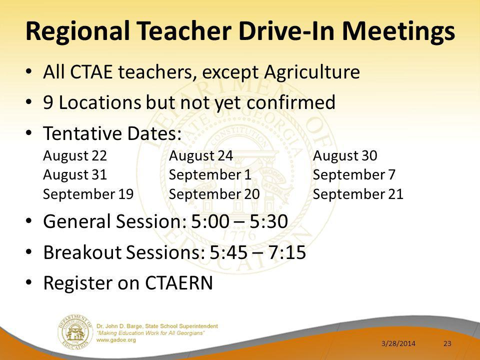 Regional Teacher Drive-In Meetings All CTAE teachers, except Agriculture 9 Locations but not yet confirmed Tentative Dates: August 22August 24August 30 August 31September 1September 7 September 19September 20September 21 General Session: 5:00 – 5:30 Breakout Sessions: 5:45 – 7:15 Register on CTAERN 3/28/201423