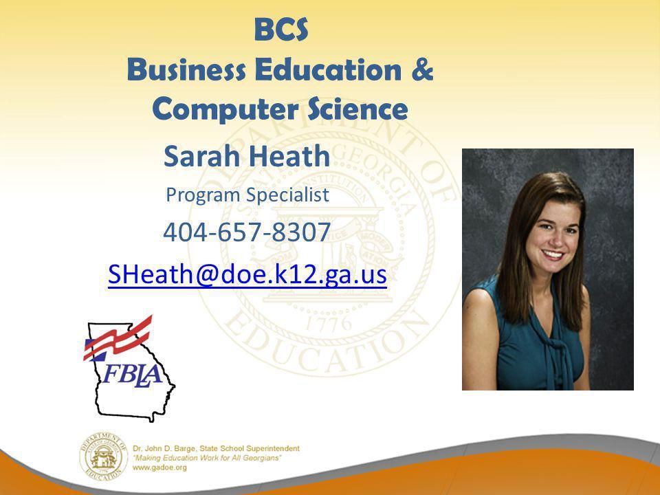 BCS Business Education & Computer Science Sarah Heath Program Specialist 404-657-8307 SHeath@doe.k12.ga.us