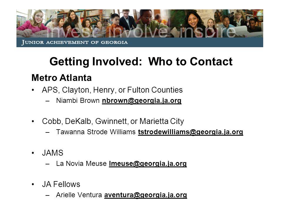 Getting Involved: Who to Contact Metro Atlanta APS, Clayton, Henry, or Fulton Counties –Niambi Brown nbrown@georgia.ja.org Cobb, DeKalb, Gwinnett, or Marietta City –Tawanna Strode Williams tstrodewilliams@georgia.ja.org JAMS –La Novia Meuse lmeuse@georgia.ja.org JA Fellows –Arielle Ventura aventura@georgia.ja.org