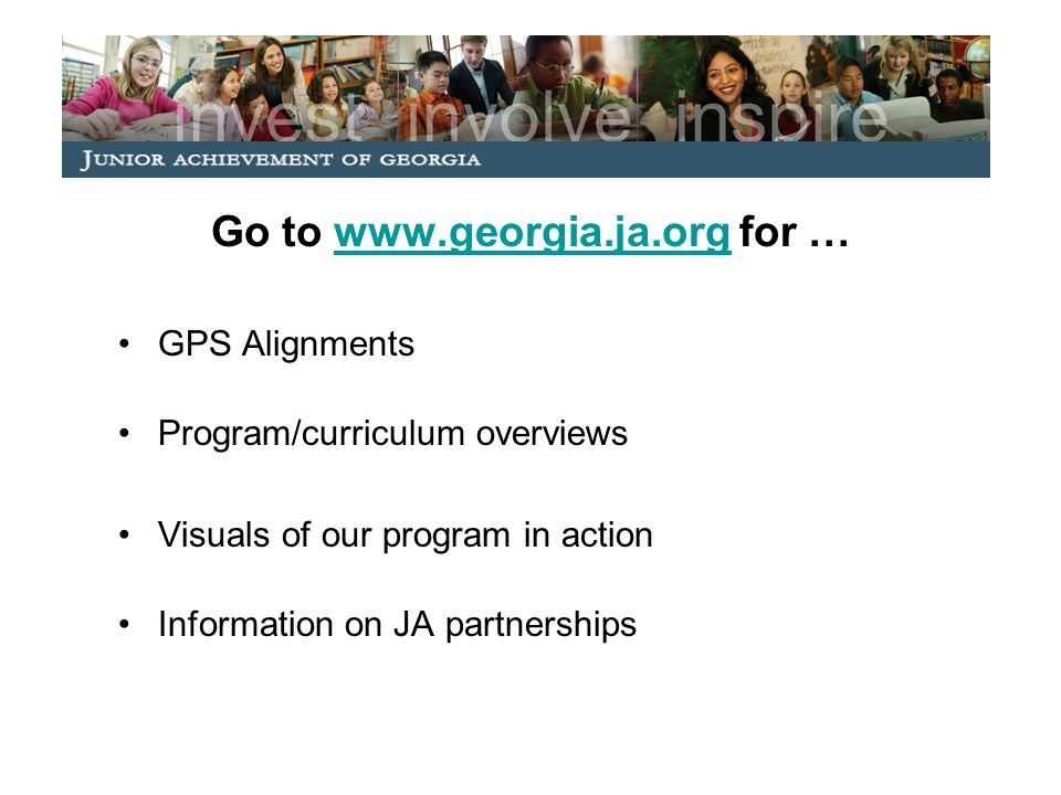 Go to   for …  GPS Alignments Program/curriculum overviews Visuals of our program in action Information on JA partnerships