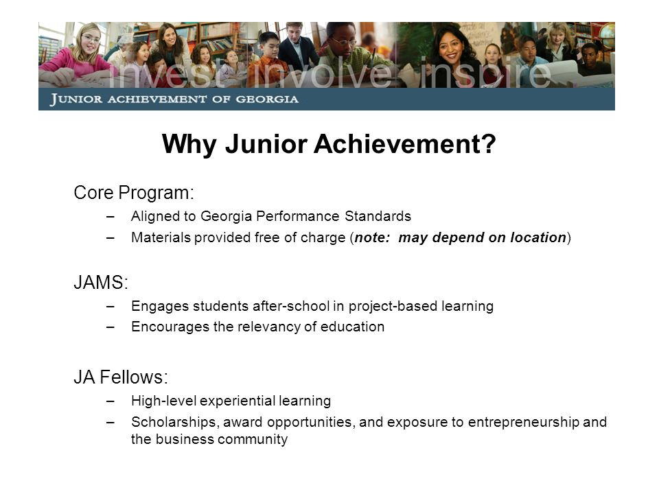 Why Junior Achievement? Core Program: –Aligned to Georgia Performance Standards –Materials provided free of charge (note: may depend on location) JAMS