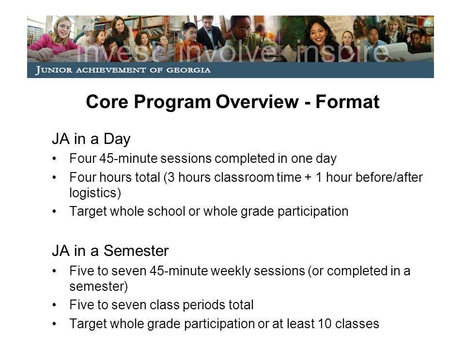 Core Program: Resources Needed School/Educator to Provide: Volunteer(s) to facilitate curriculum (1-2 per classroom) Classroom time for JA sessions –Three classroom hours for JA in a Day –Five to seven class periods (45-minute sessions) for JA in a Semester JA to Provide: GPS-aligned curriculum free of cost Training for school-secured volunteers (may be online)