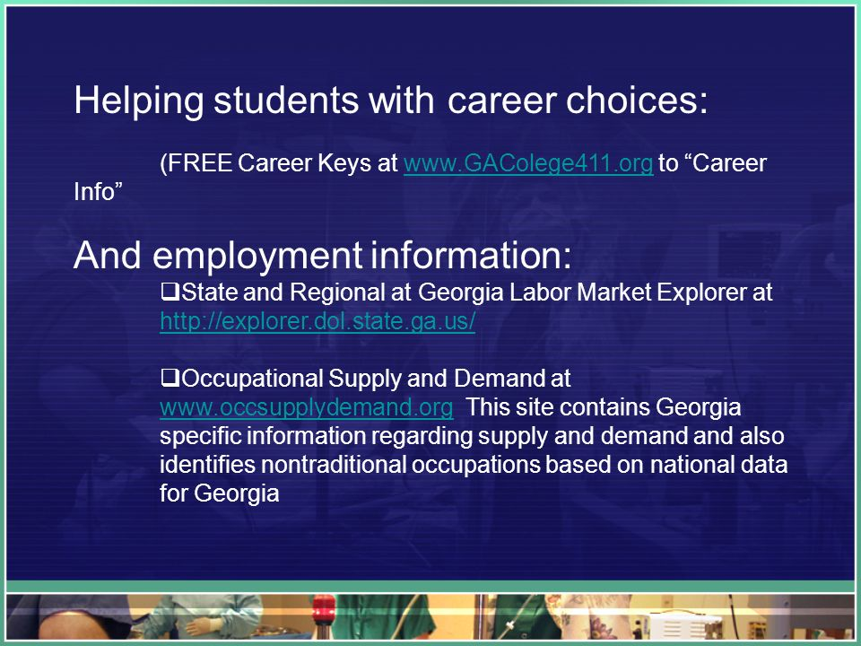 Helping students with career choices: (FREE Career Keys at   to Career Infowww.GAColege411.org And employment information: State and Regional at Georgia Labor Market Explorer at   Occupational Supply and Demand at   This site contains Georgia specific information regarding supply and demand and also identifies nontraditional occupations based on national data for Georgia