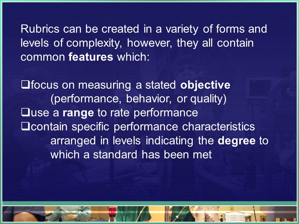 Rubrics can be created in a variety of forms and levels of complexity, however, they all contain common features which: focus on measuring a stated objective (performance, behavior, or quality) use a range to rate performance contain specific performance characteristics arranged in levels indicating the degree to which a standard has been met