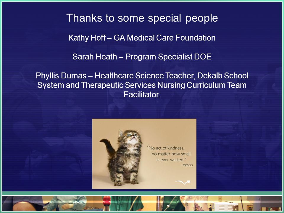 Thanks to some special people Kathy Hoff – GA Medical Care Foundation Sarah Heath – Program Specialist DOE Phyllis Dumas – Healthcare Science Teacher, Dekalb School System and Therapeutic Services Nursing Curriculum Team Facilitator.
