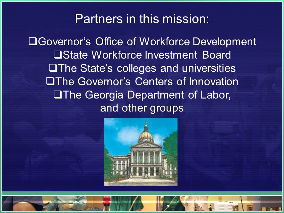 Partners in this mission: Governors Office of Workforce Development State Workforce Investment Board The States colleges and universities The Governors Centers of Innovation The Georgia Department of Labor, and other groups