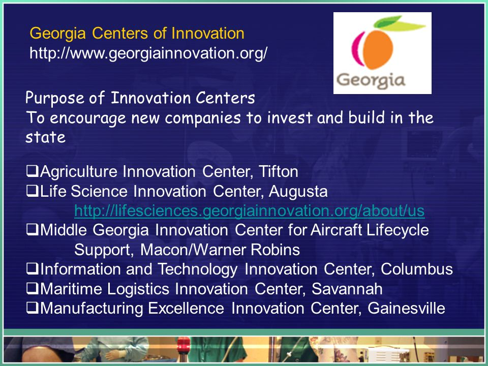 Georgia Centers of Innovation   Purpose of Innovation Centers To encourage new companies to invest and build in the state Agriculture Innovation Center, Tifton Life Science Innovation Center, Augusta   Middle Georgia Innovation Center for Aircraft Lifecycle Support, Macon/Warner Robins Information and Technology Innovation Center, Columbus Maritime Logistics Innovation Center, Savannah Manufacturing Excellence Innovation Center, Gainesville