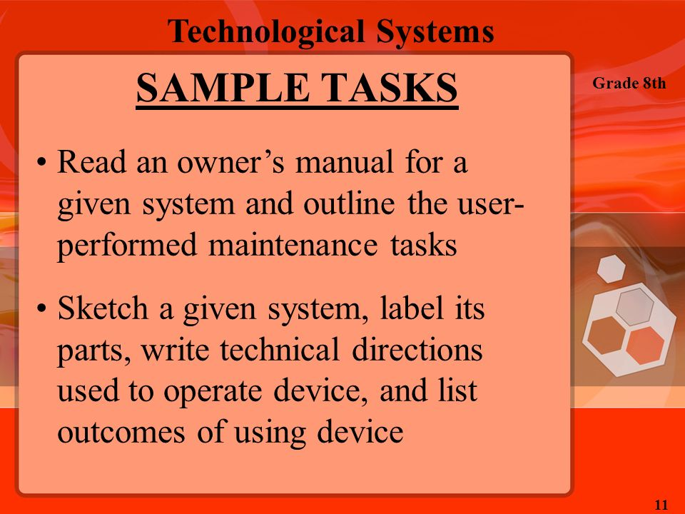 Technological Systems Grade 8th 11 SAMPLE TASKS Read an owners manual for a given system and outline the user- performed maintenance tasks Sketch a gi