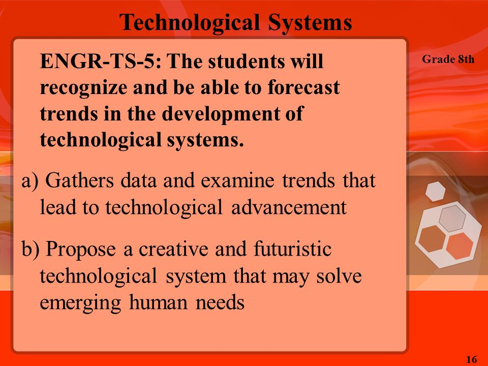 Technological Systems Grade 8th 16 ENGR-TS-5: The students will recognize and be able to forecast trends in the development of technological systems.