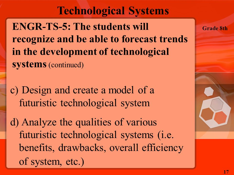 Technological Systems Grade 8th 17 ENGR-TS-5: The students will recognize and be able to forecast trends in the development of technological systems (